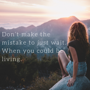 Don't just wait wait, when you could be living.